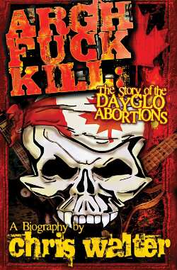 GFY Press Presents Argh Fuck Kill: The Story of the DayGlo Abortions by Chris Walter